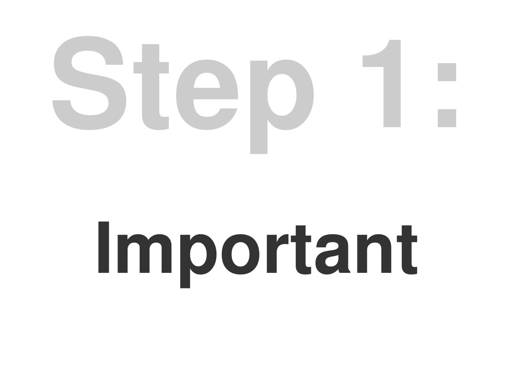 Important Step 1: