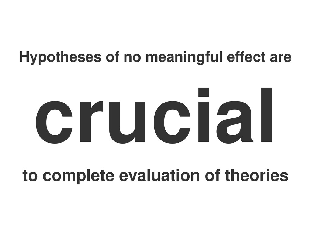 Hypotheses of no meaningful effect are crucial ...