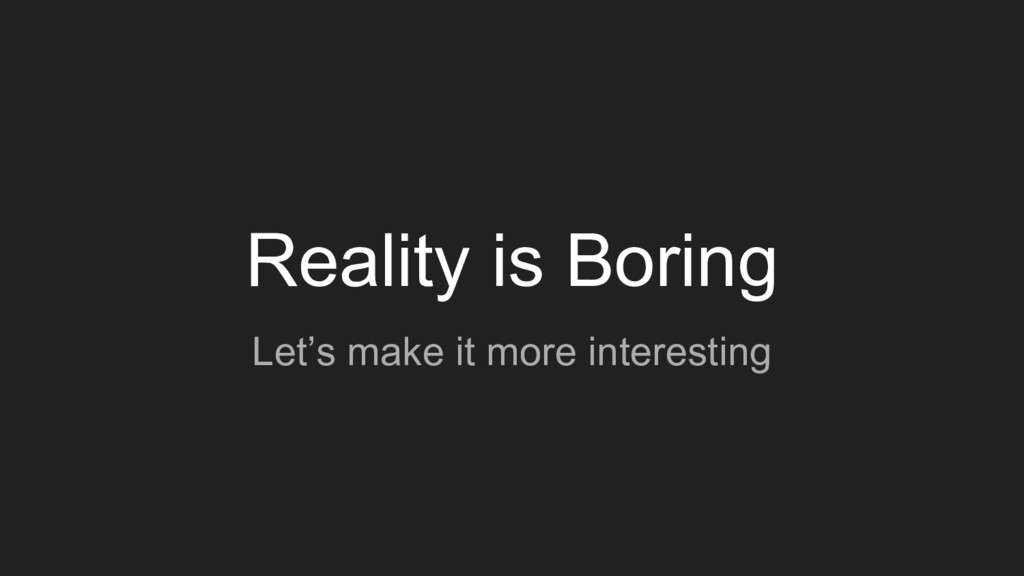 Reality is Boring Let's make it more interesting