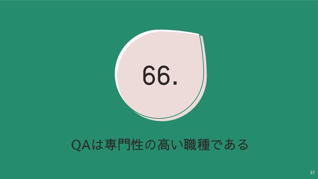 37 QAは専門性の高い職種である 66.