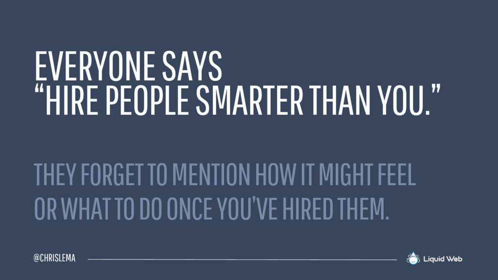 "@CHRISLEMA EVERYONE SAYS ""HIRE PEOPLE SMARTER T..."