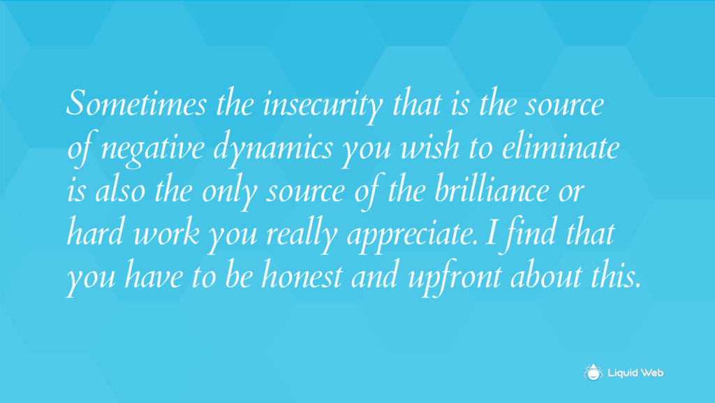 Sometimes the insecurity that is the source of ...