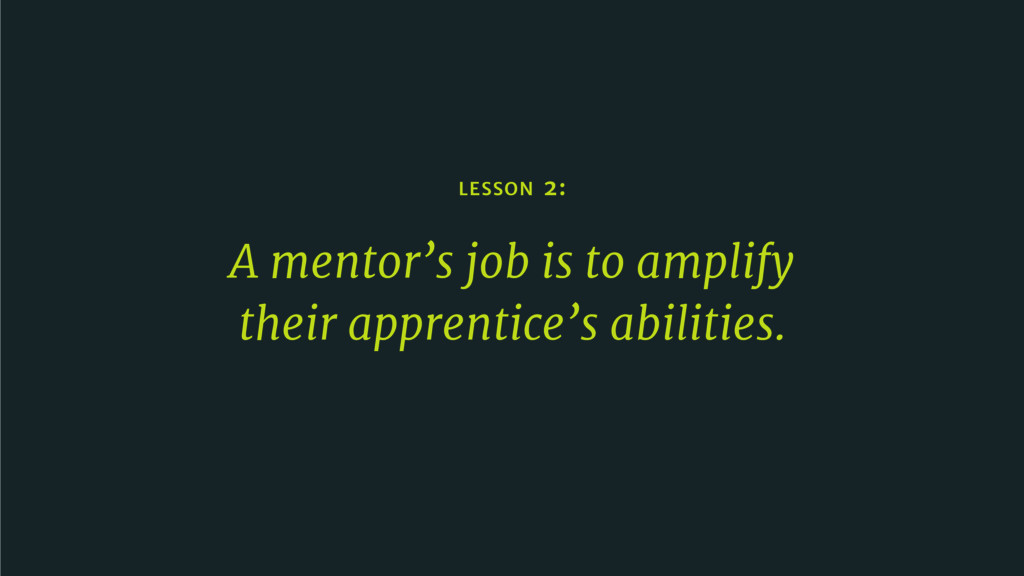 LESSON 2: A mentor's job is to amplify their ap...