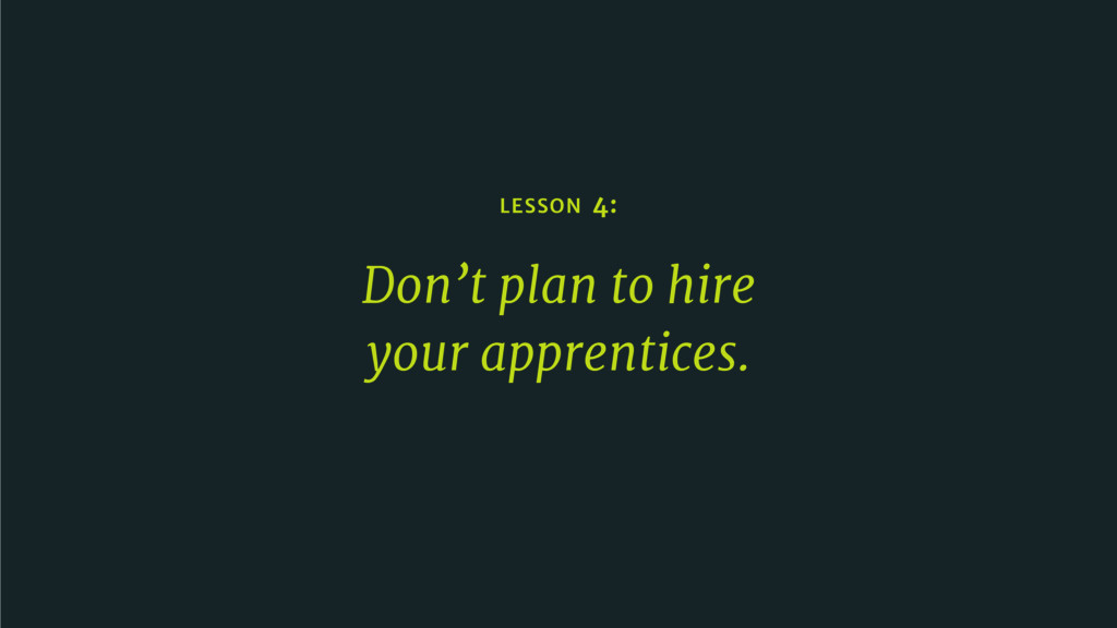 LESSON 4: Don't plan to hire   your apprentices.