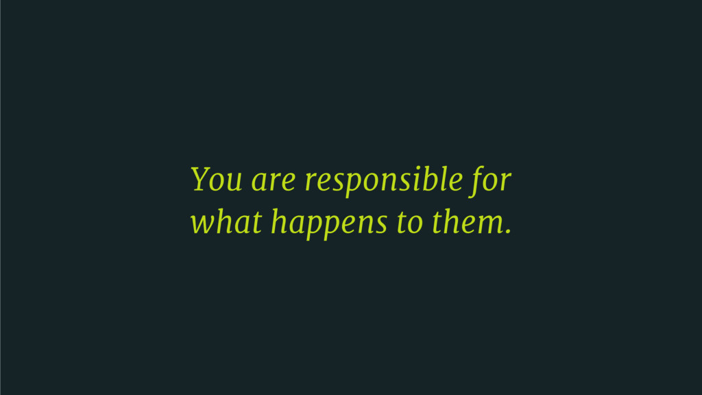 You are responsible for   what happens to them.