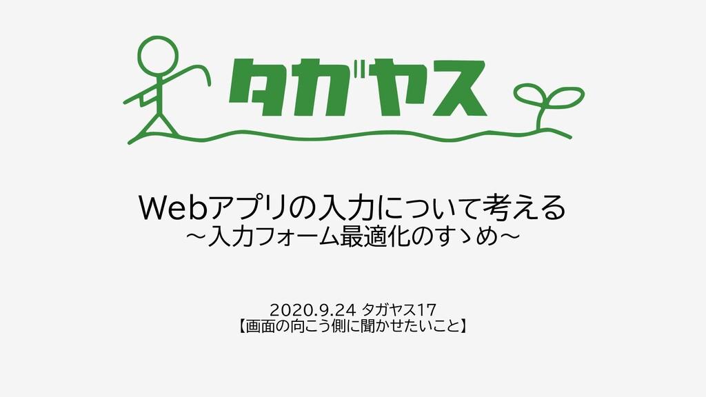Webアプリの入力について考える ~入力フォーム最適化のすゝめ~ 2020.9.24 タガヤス...