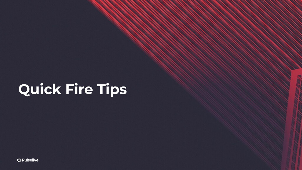 Quick Fire Tips