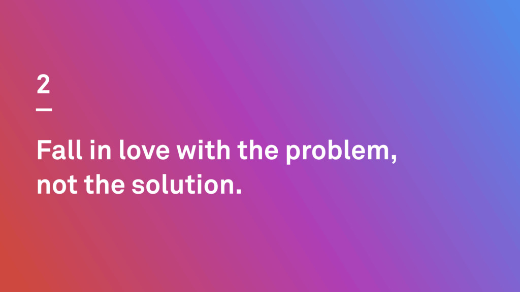 Fall in love with the problem, not the solution...