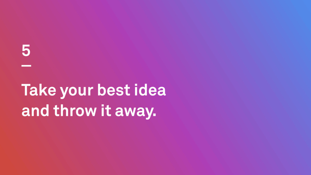 Take your best idea and throw it away. 5