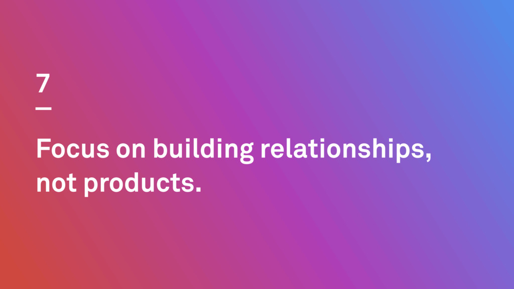 Focus on building relationships, not products. 7