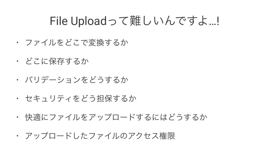 File Upload͍ͬͯ͠ΜͰ͢Α…! • ϑΝΠϧΛͲ͜Ͱม͢Δ͔ • Ͳ͜ʹอଘ͢...