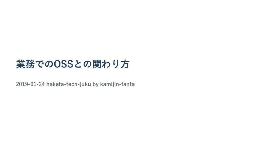 業務でのOSSとの関わり⽅ 2019-01-24 hakata-tech-juku by ka...