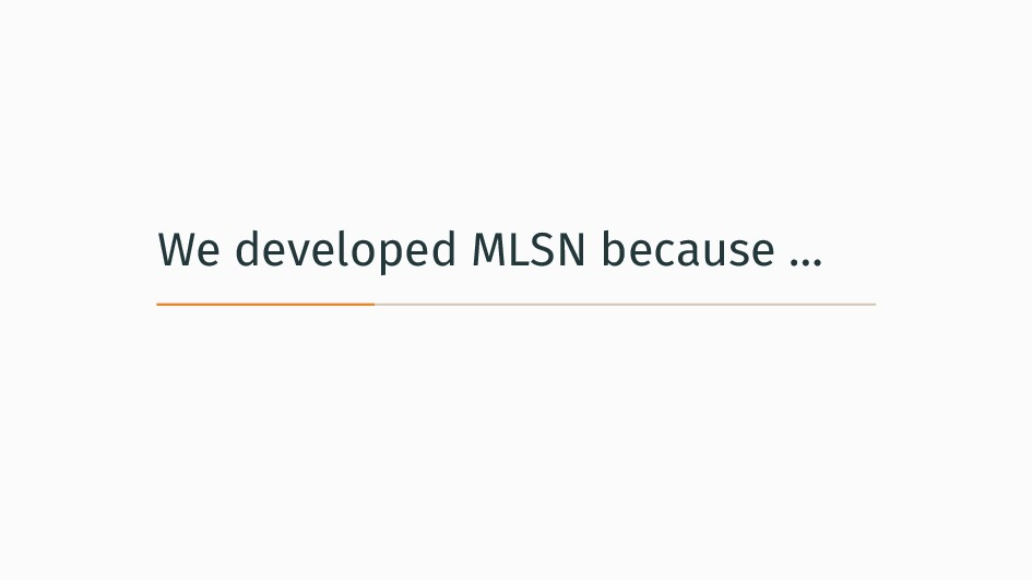 We developed MLSN because …