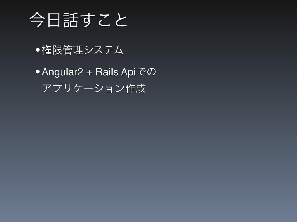 ࠓ͢͜ͱ •ݖݶཧγεςϜ •Angular2 + Rails ApiͰͷ ΞϓϦέʔγ...