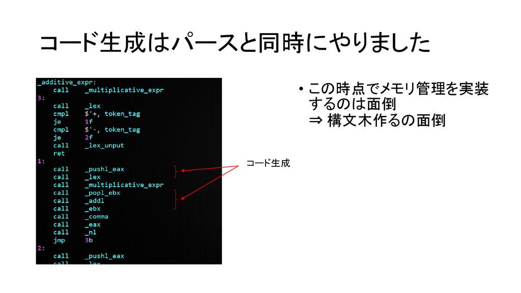 コード生成はパースと同時にやりました • この時点でメモリ管理を実装 するのは面倒 ⇒ 構文木...