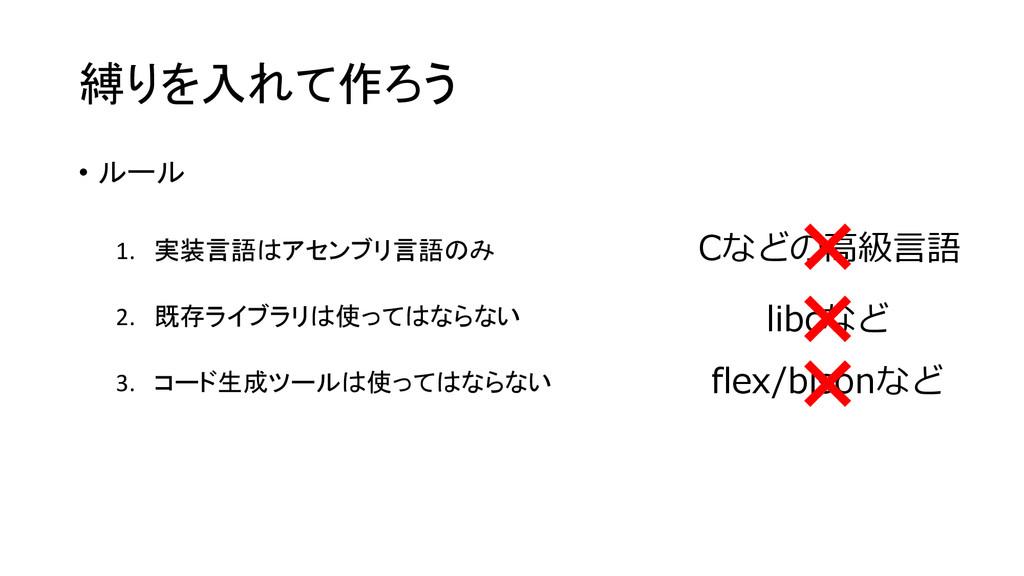 縛りを入れて作ろう • ルール 1. 実装言語はアセンブリ言語のみ 2. 既存ライブラリは使っ...