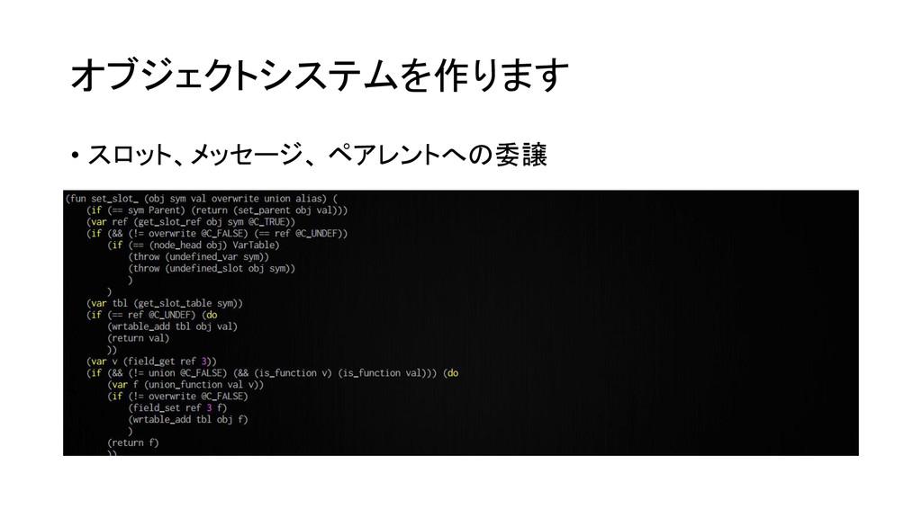 オブジェクトシステムを作ります • スロット、メッセージ、 ペアレントへの委譲