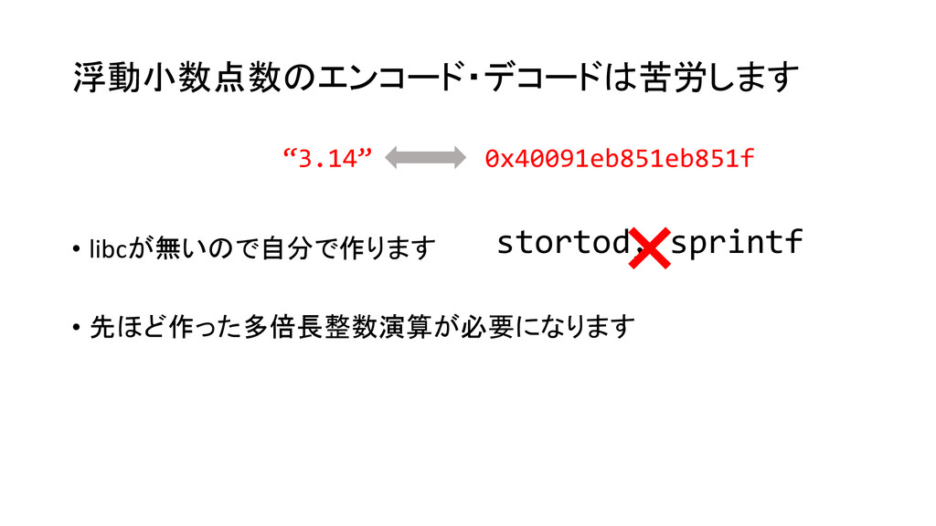 浮動小数点数のエンコード・デコードは苦労します • libcが無いので自分で作ります • 先ほ...