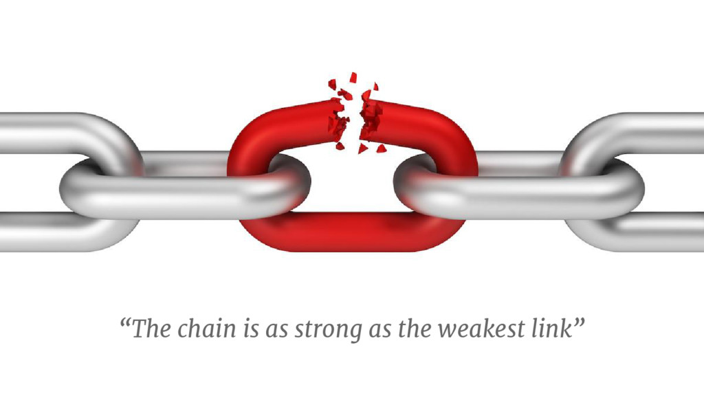 """""""The chain is as strong as the weakest link"""""""