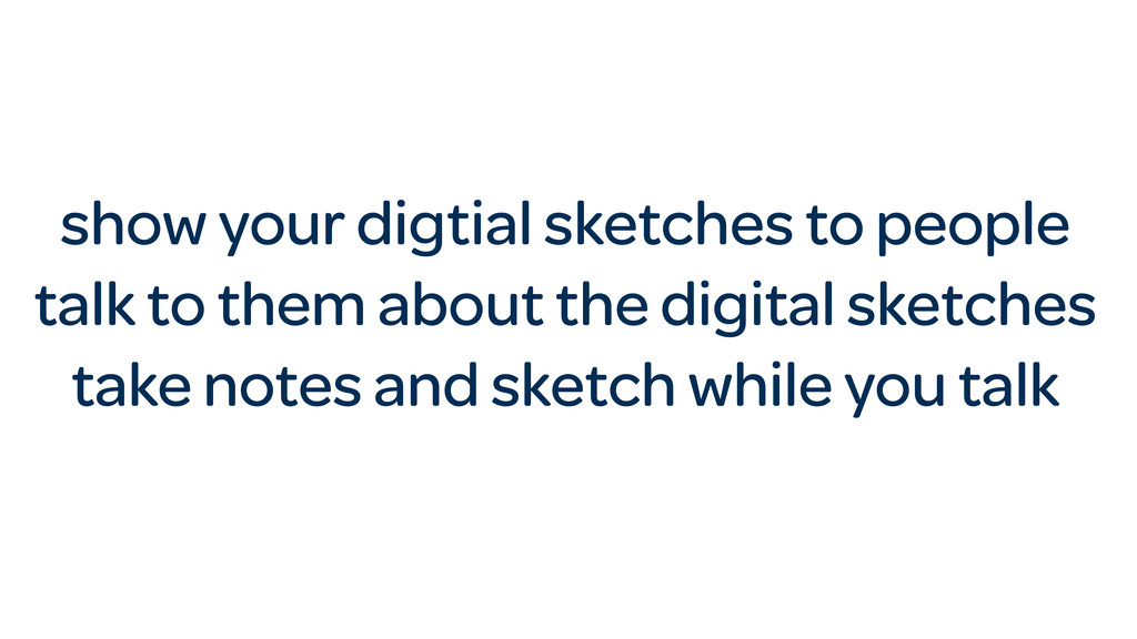 show your digtial sketches to people talk to th...