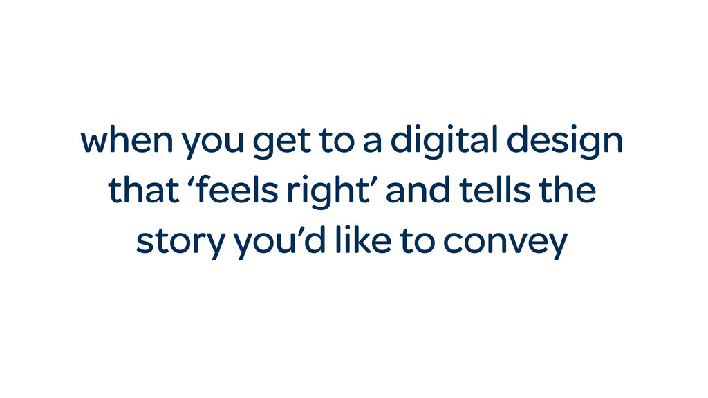 when you get to a digital design that 'feels ri...