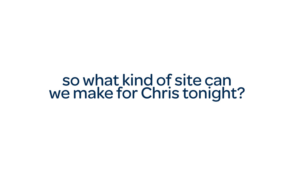 so what kind of site can we make for Chris toni...