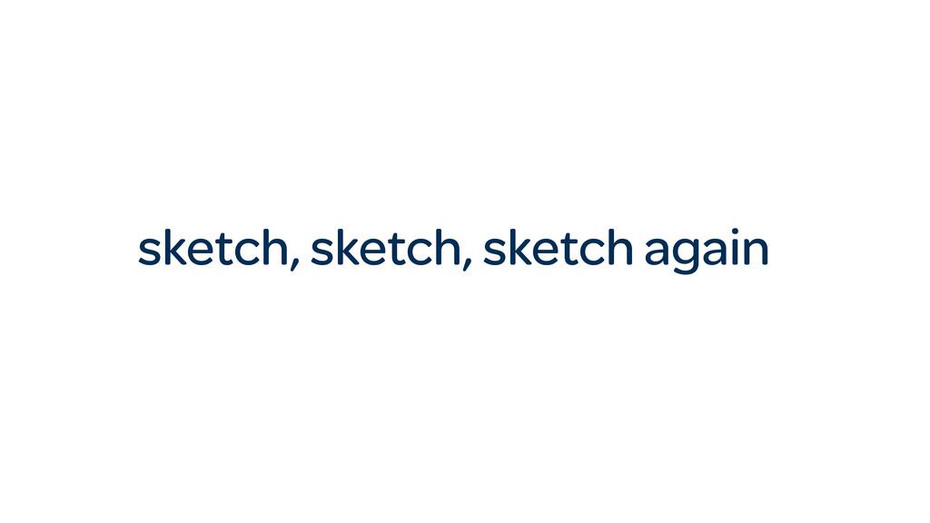 sketch, sketch, sketch again