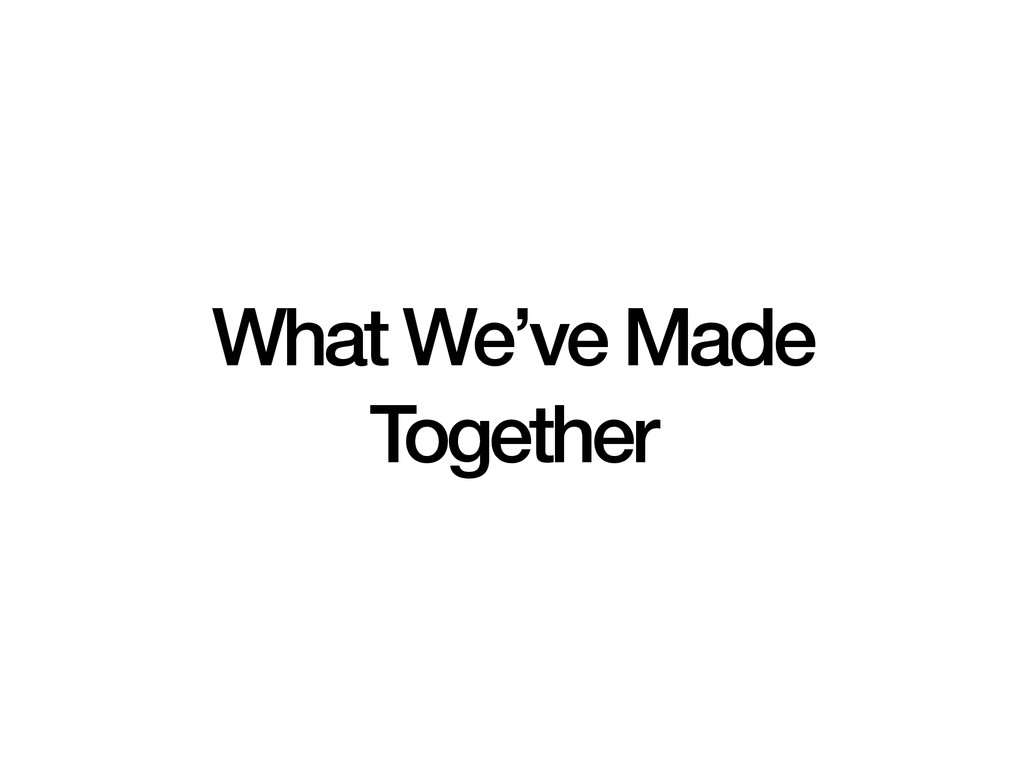 What We've Made Together