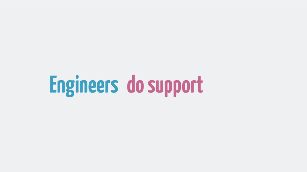Engineers do support