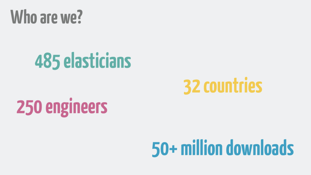 Who are we? 485 elasticians 250 engineers 32 co...