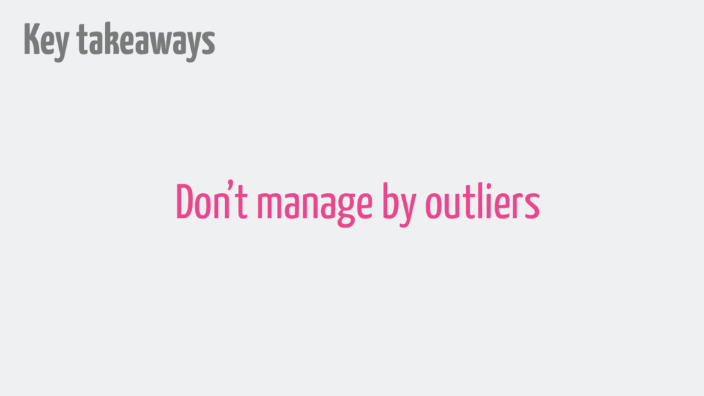 Key takeaways Don't manage by outliers