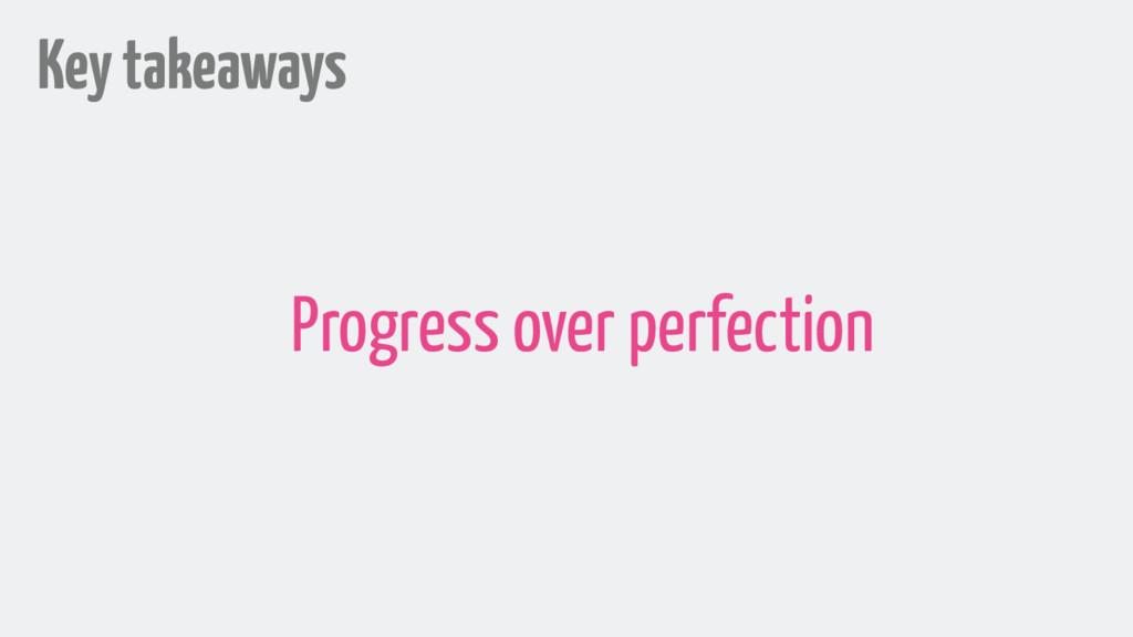Key takeaways Progress over perfection