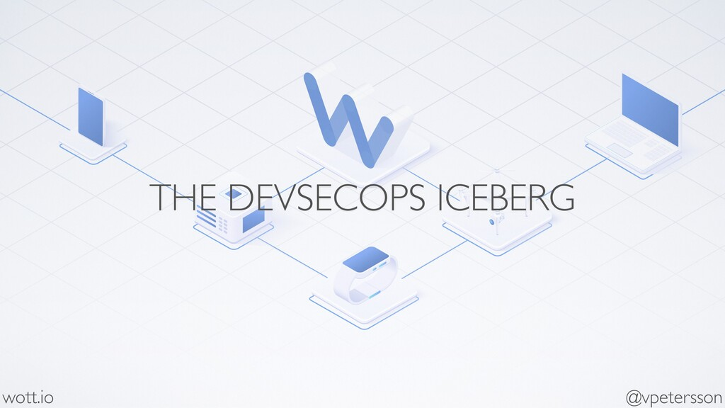 THE DEVSECOPS ICEBERG wott.io @vpetersson