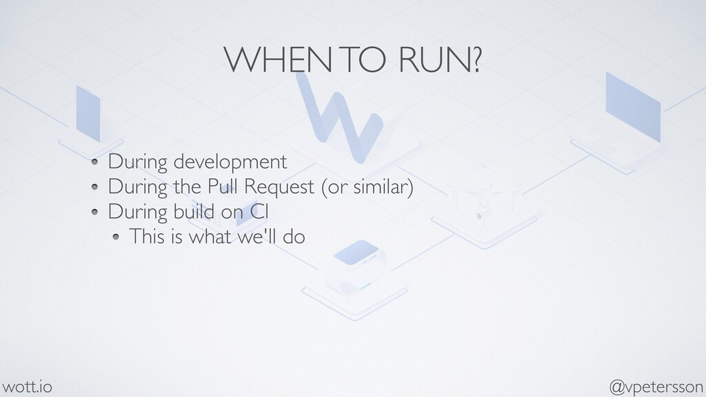 WHEN TO RUN? During development During the Pull...