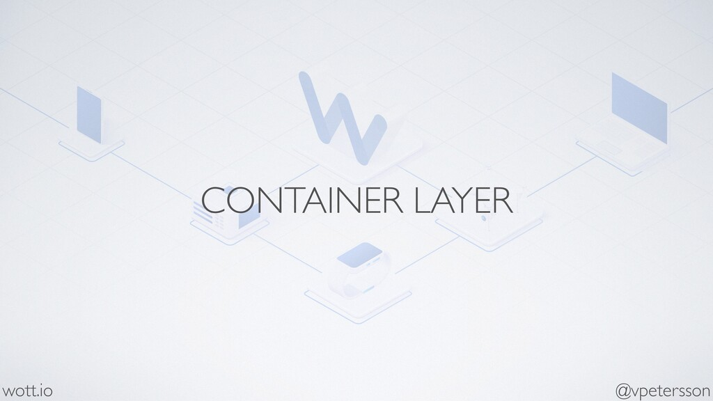 CONTAINER LAYER @vpetersson wott.io