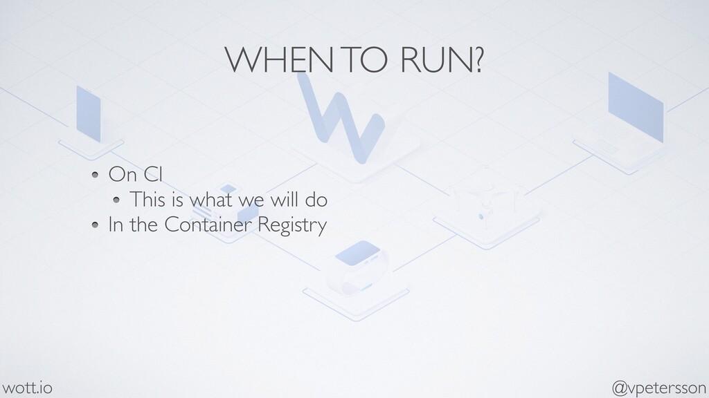WHEN TO RUN? On CI This is what we will do In t...