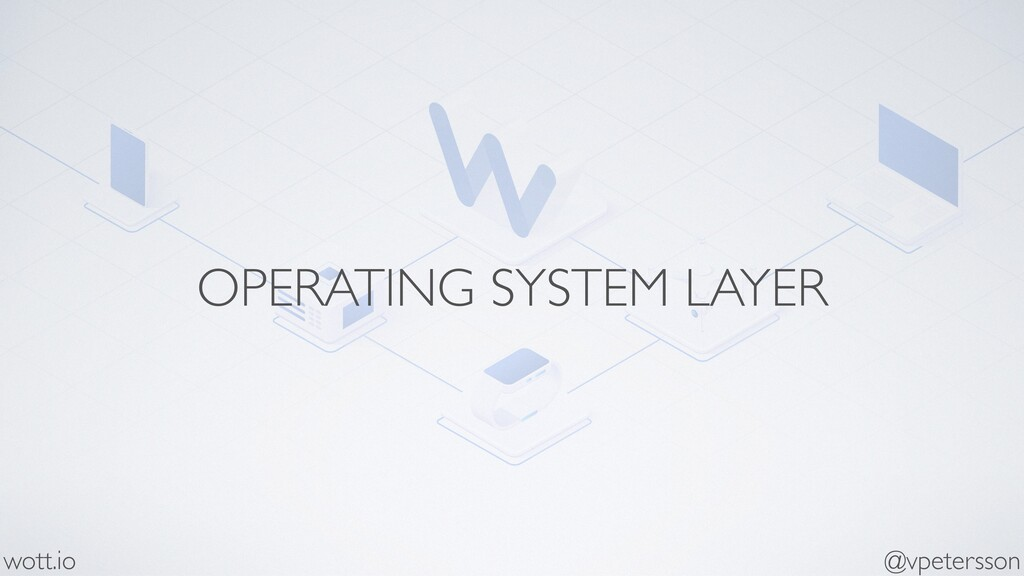 OPERATING SYSTEM LAYER @vpetersson wott.io