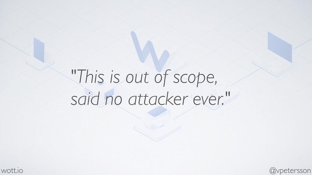 """""""This is out of scope, said no attacker ever."""" ..."""