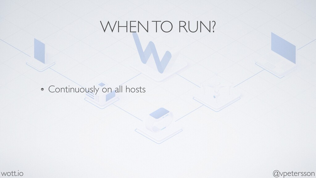 WHEN TO RUN? Continuously on all hosts @vpeters...
