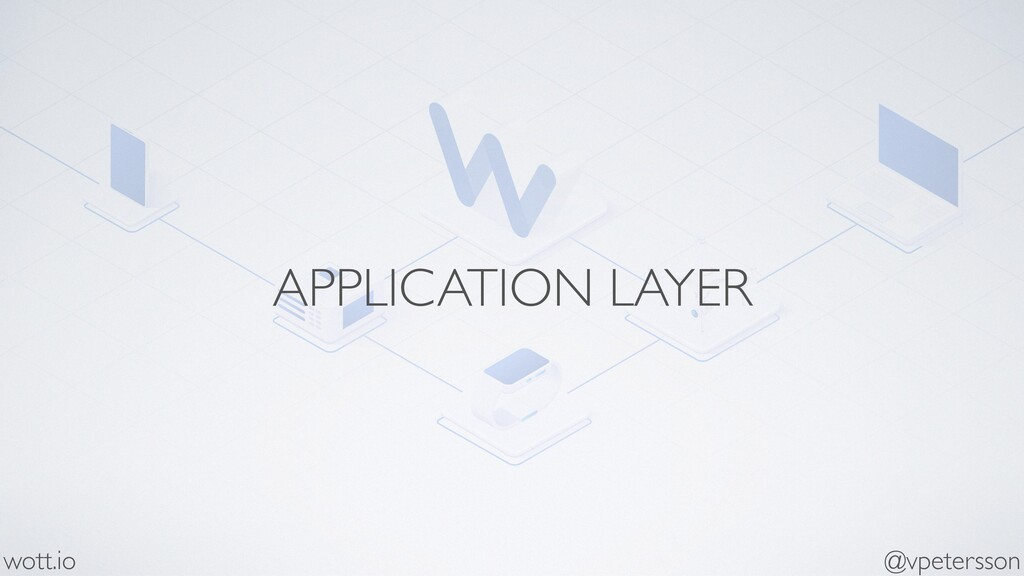 APPLICATION LAYER @vpetersson wott.io