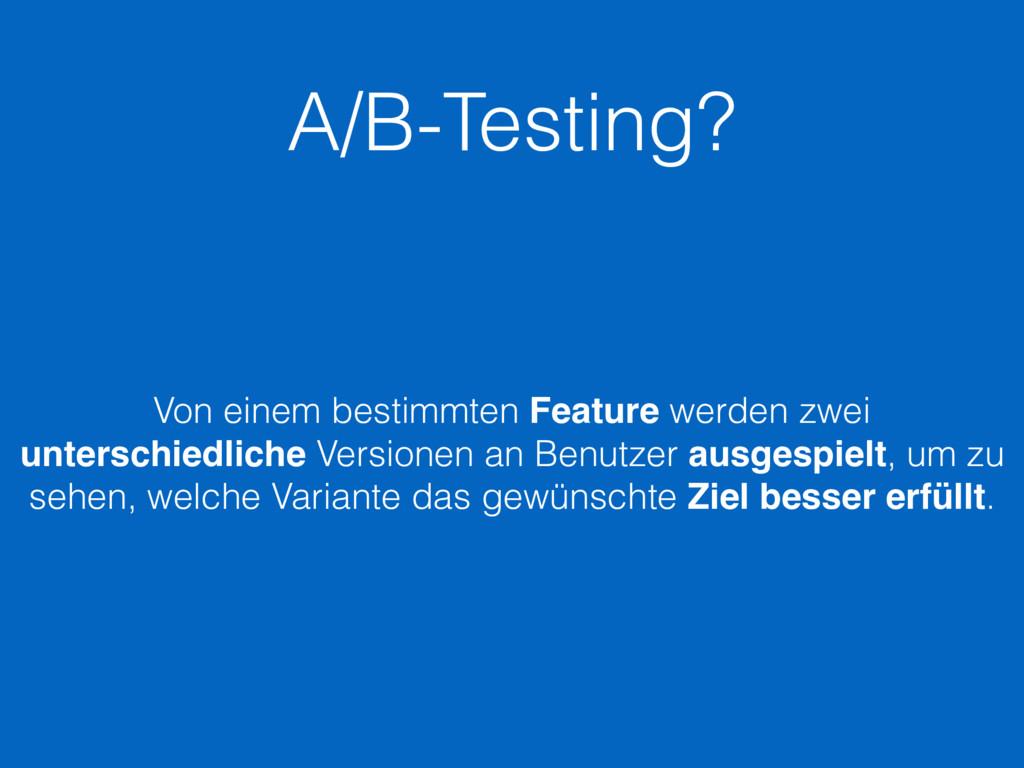 A/B-Testing? Von einem bestimmten Feature werde...