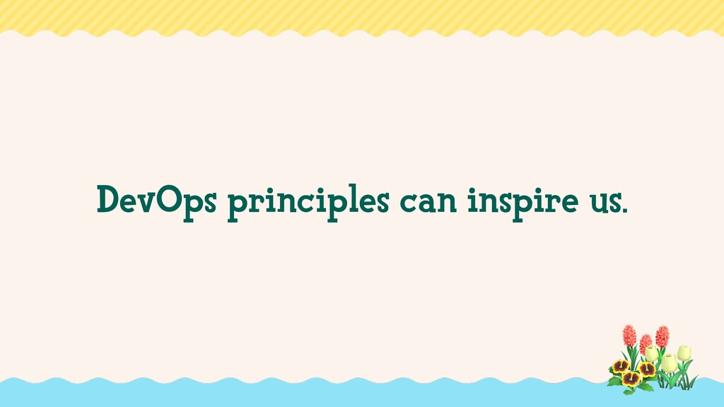 DevOps principles can inspire us.