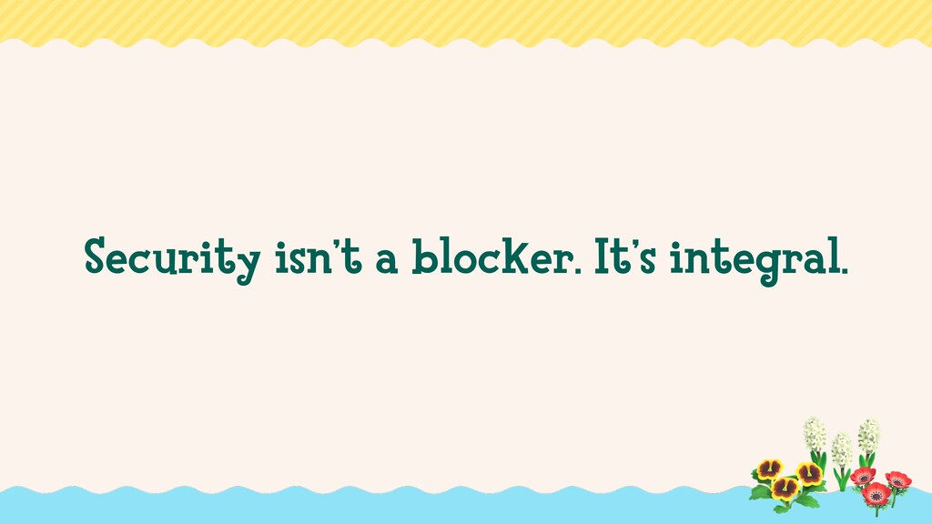 Security isn't a blocker. It's integral.