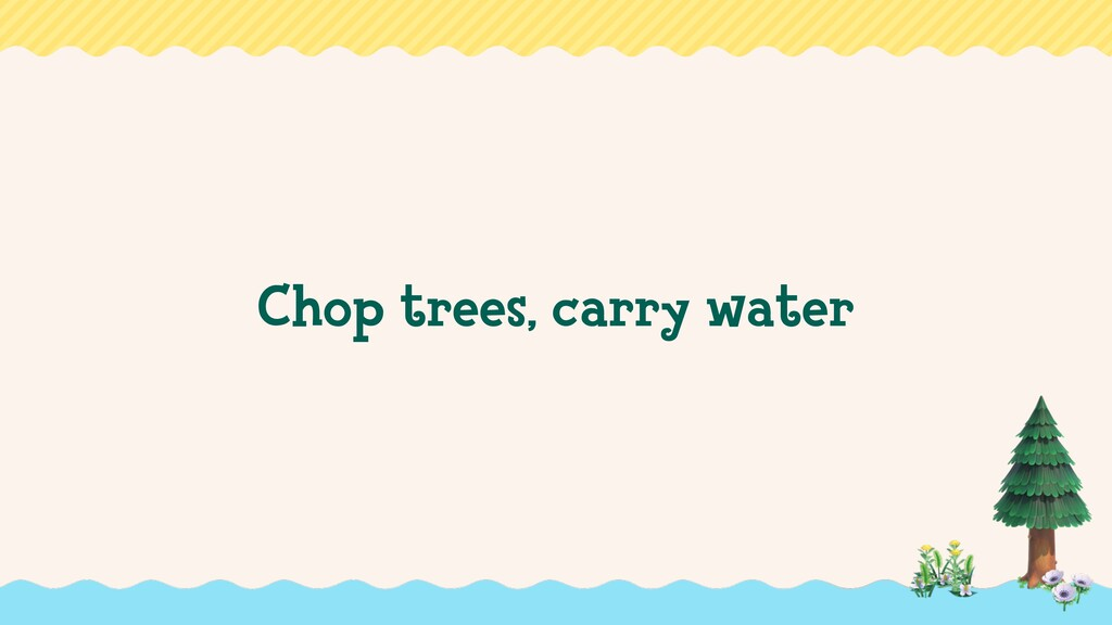 Chop trees, carry water