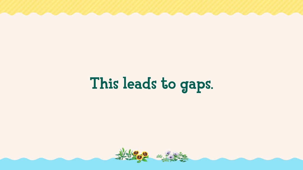 This leads to gaps.
