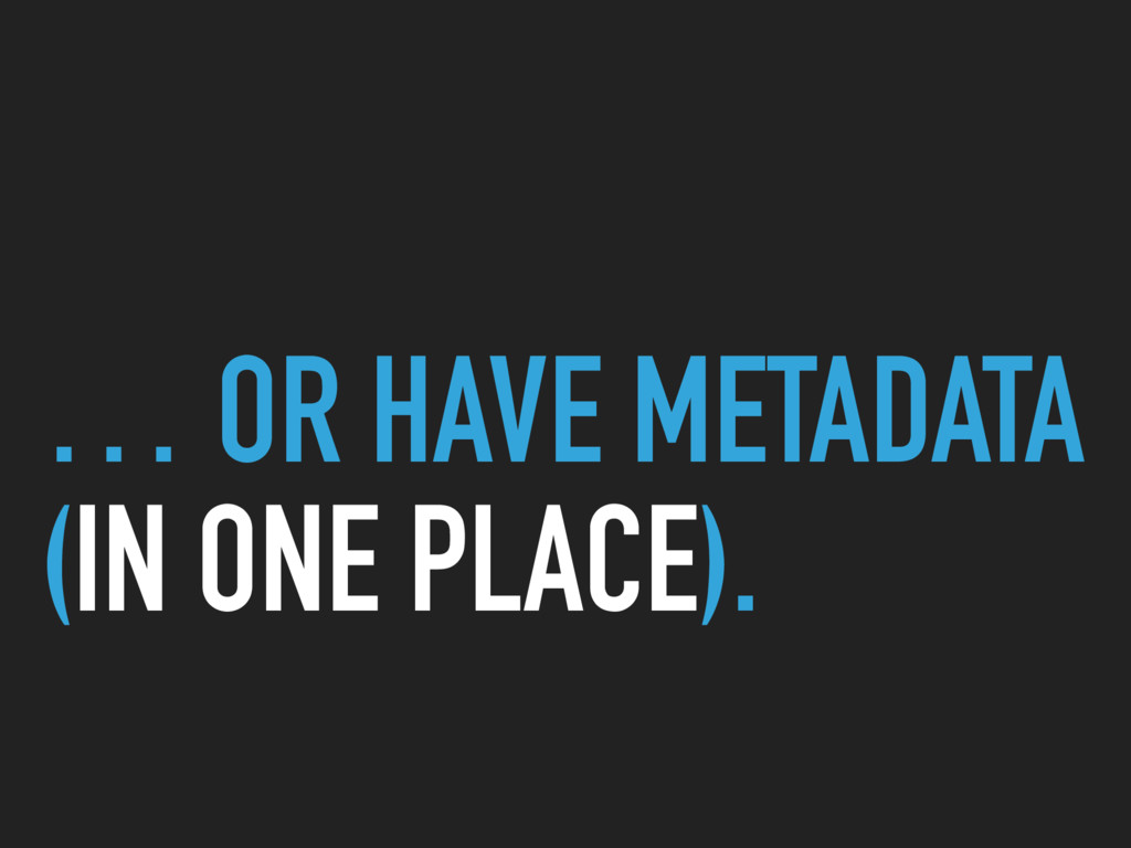 … OR HAVE METADATA (IN ONE PLACE).