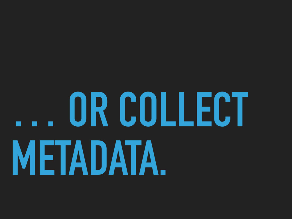 … OR COLLECT METADATA.