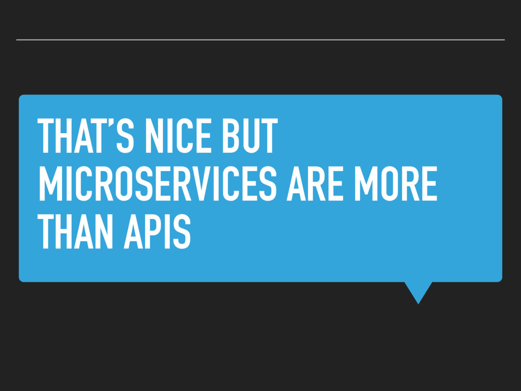 THAT'S NICE BUT MICROSERVICES ARE MORE THAN APIS