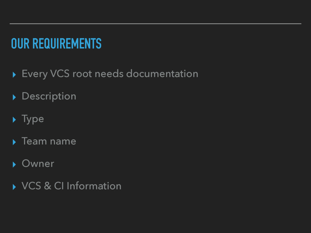 OUR REQUIREMENTS ▸ Every VCS root needs documen...