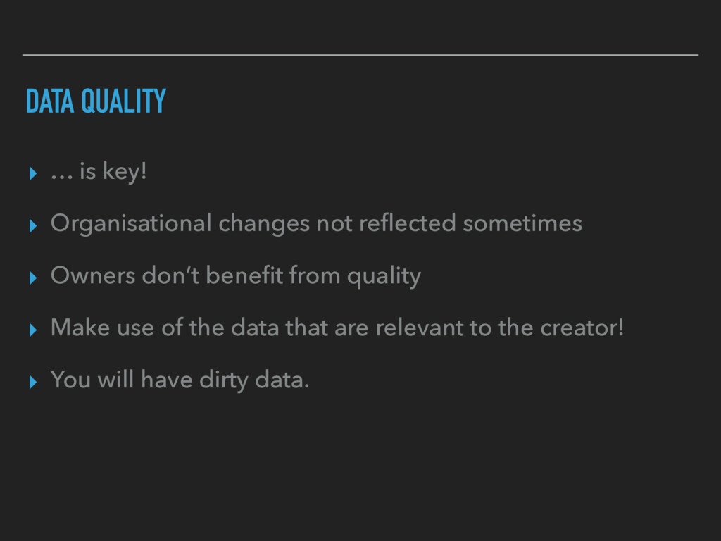 DATA QUALITY ▸ … is key! ▸ Organisational chang...
